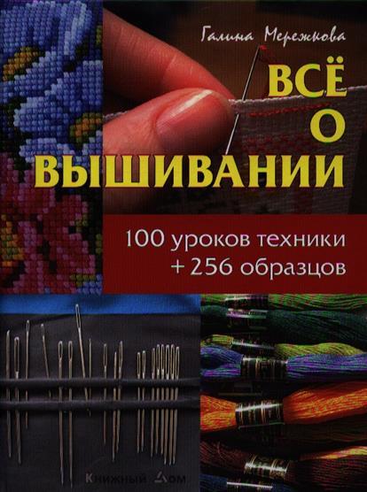 Все о вышивании. 100 уроков техники + 256 образцов