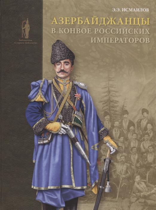 Исмаилов Э. Азербайджанцы в конвое российских императоров