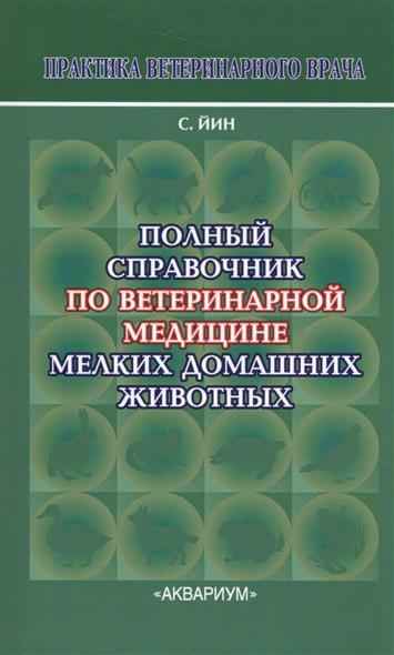 Йин С. Полный справочник по ветеринарной медицине мелких домашних животных ISBN: 9785993400013 цена