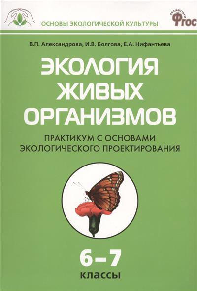 Экология живых организмов. Практикум с основами экологического проектирования. 6-7 классы