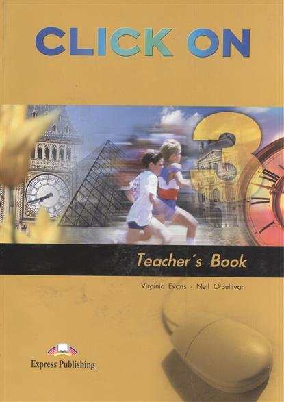 Evans V., O'Sullivan N. Click On 3. Teacher's Book evans v dooley j enterprise 3 video activity book pre intermediate рабочая тетрадь к видеокурсу