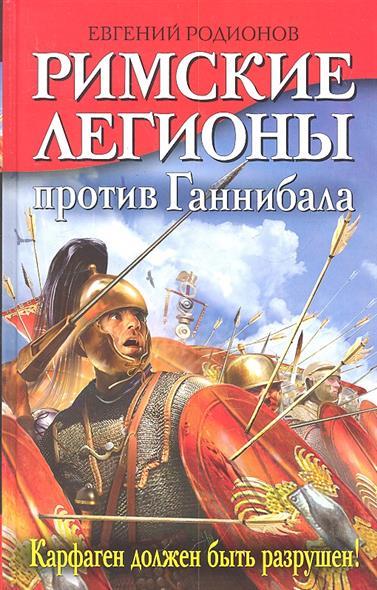 Римские легионы против Ганнибала Карфаген должен быть разрушен