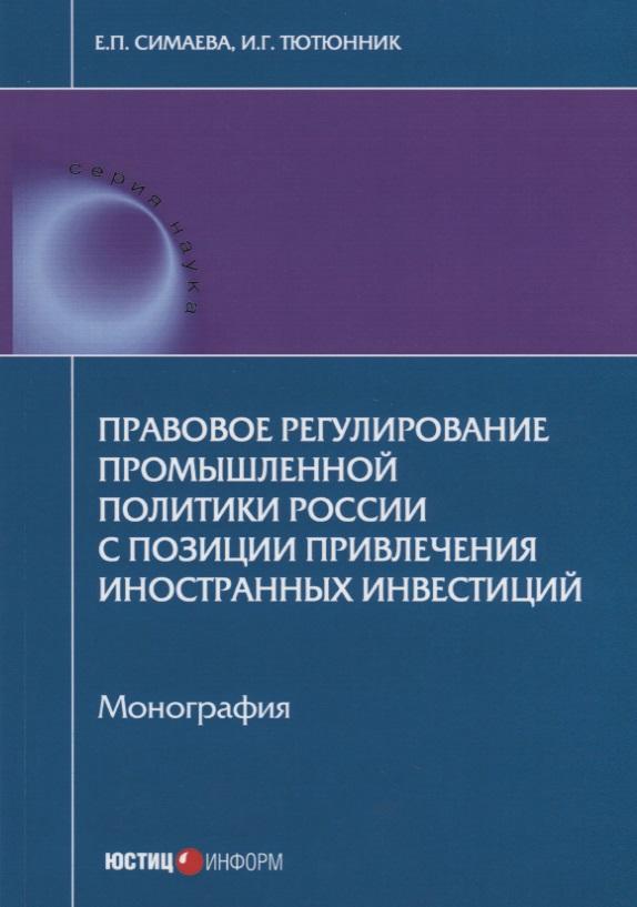 Правовое регулирование промышленной политики России с позиции привлечения иностранных инвестиций. Монография