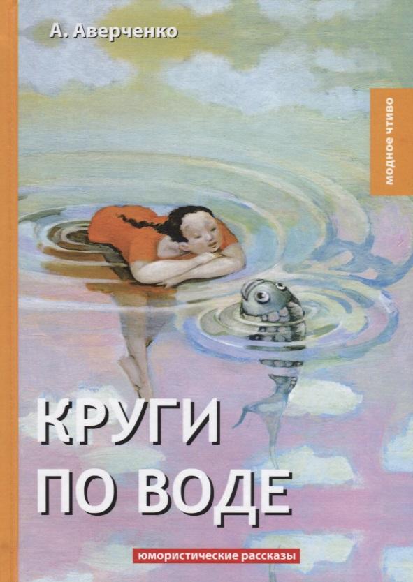 Аверченко А. Круги по воде. Юмористические рассказы наталья горбаневская круги по воде январь 2006 – август 2008
