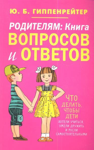 Родителям: книга вопросов и ответов. Что делать, чтобы дети хотели учиться, умели дружить и росли самостоятельными