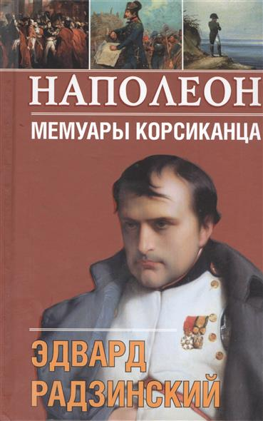 Радзинский Э. Наполеон. Мемуары корсиканца луукканен э я сбил целый авиаполк мемуары финского аса