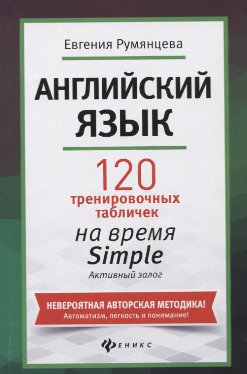 Румянцева Е. Английский язык. 120 тренировочных табличек на время Simple (простое время, разговорный, туризм). Активный залог