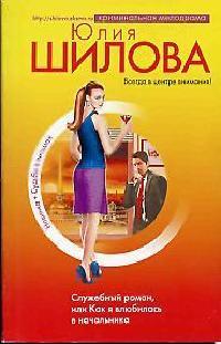 Шилова Ю. Служебный роман или Как я влюбилась в начальника ISBN: 9785699223053 юлия шилова служебный роман или как я влюбилась в начальника