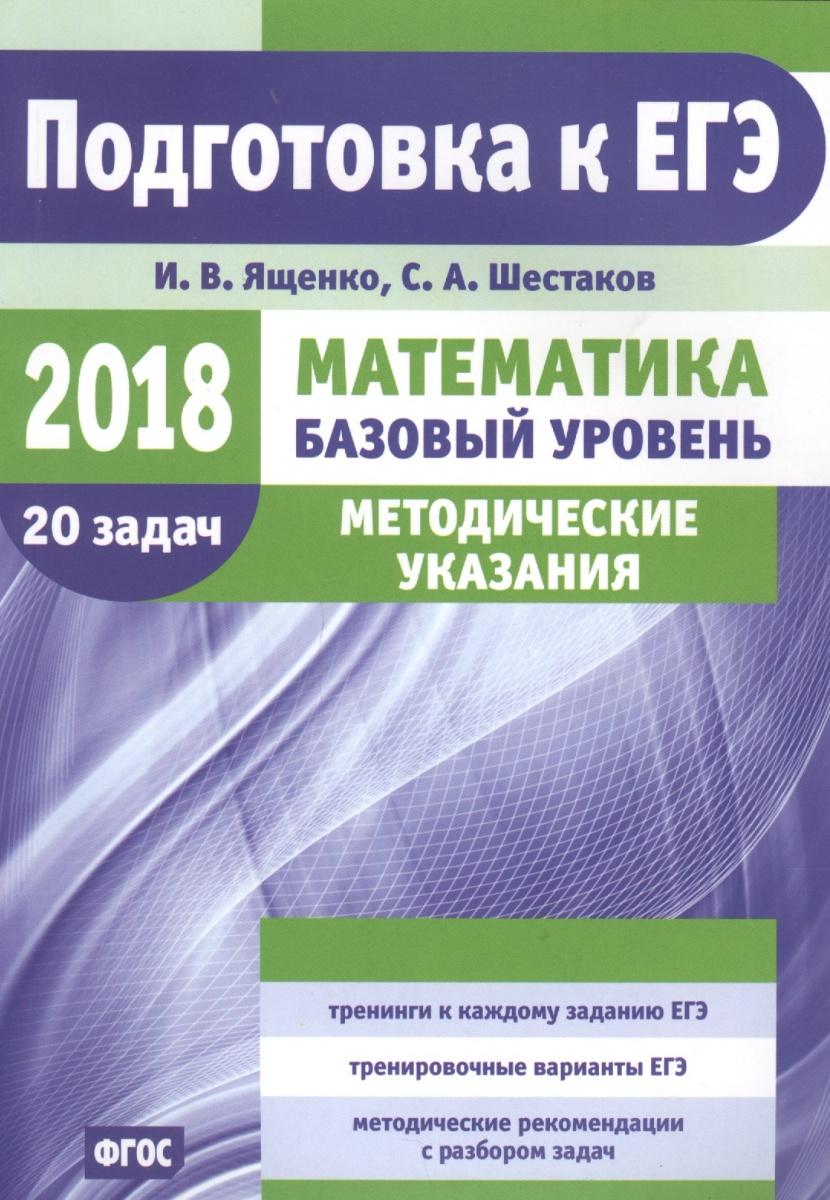 Ященко И., Шестаков С. Подготовка к ЕГЭ по математике в 2018 году. Базовый уровень. Методические указания