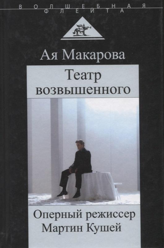 Макарова А. Театр возвышенного. Оперный режиссер Мартин Кушей