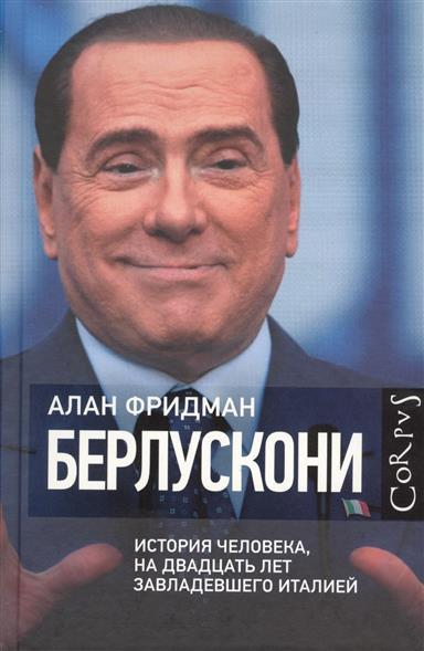 Фридман А. Берлускони. История человека, на двадцать лет завладевшего Италией