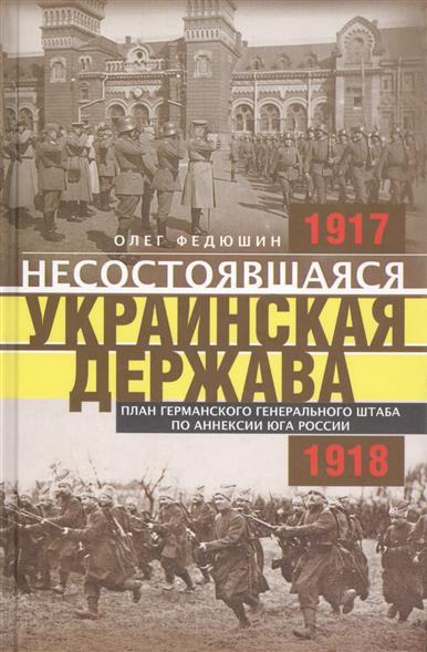 Несостоявшаяся Украинская Держава. Планы германского Генерального штаба по аннексии Юга России. 1917-1918