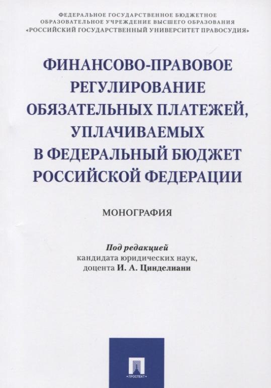 Финансово-правовое регулирование обязательных платежей, уплачиваемых в Федеральный бюджет Российской Федерации. Монография