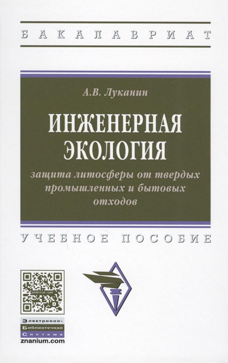 Луканин А.: Инженерная экология: защита литосферы от твердых промышленных и бытовых отходов. Учебное пособие