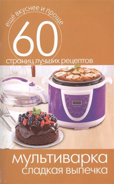 Мультиварка. Сладкая выпечка. 60 страниц лучших рецептов