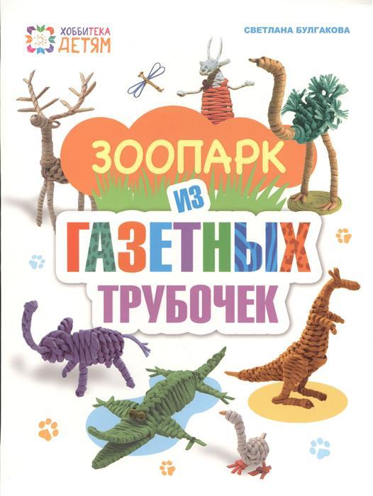 Булгакова С. Зоопарк из газетных трубочек