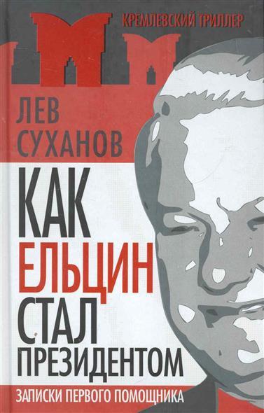 Как Ельцин стал президентом Записки первого помощника