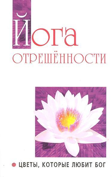 Йога отрешенности. Цветы, которые любит Бог. Беседы Бхагавана Шри Сатья Саи Бабы в течение 1981-1982гг.