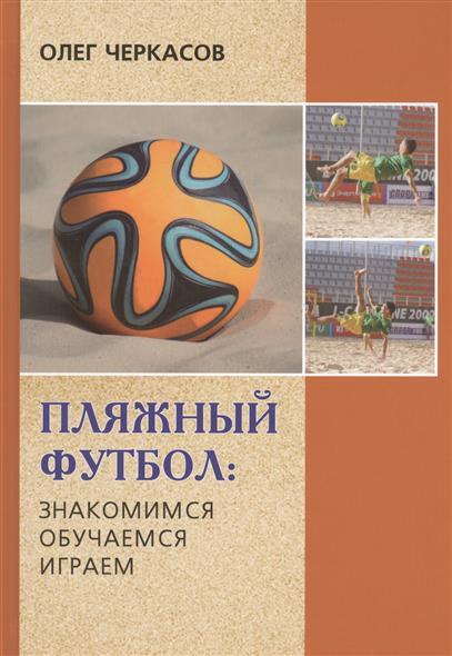 Черкасов О. Пляжный футбол: знакомимся, обучаемся, играем