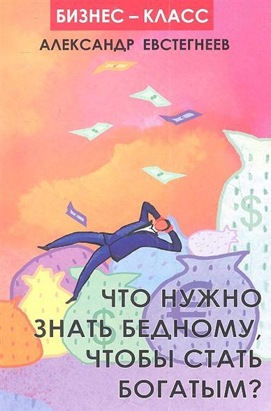 Евстегнеев А. Что нужно знать бедному, чтобы стать богатым? что нужно знать чтобы недвижимость