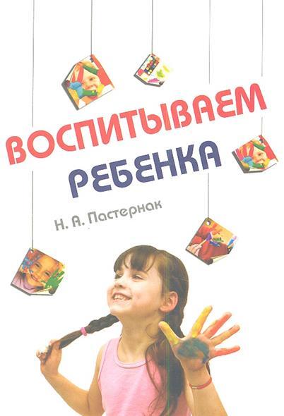 Пастернак Н. Воспитываем ребенка