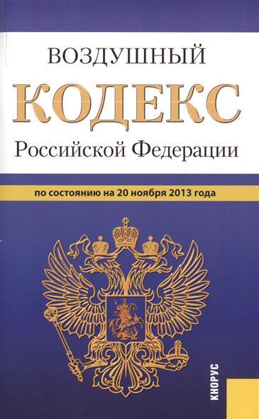 Воздушный кодекс Российской Федерации по состоянию на 20 ноября 2013 г.