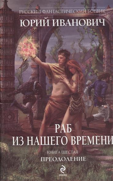 Иванович Ю. Раб из нашего времени. Книга шестая. Преодоление