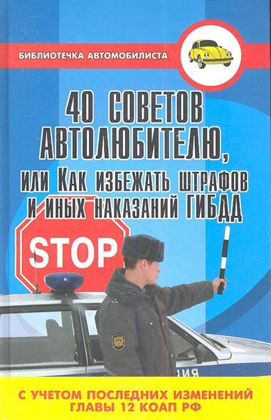 40 советов автолюбителю, или Как избежать штрафов и иных наказаний ГИБДД (с учетом последних изменений главы 12 КоАП РФ). Издание второе