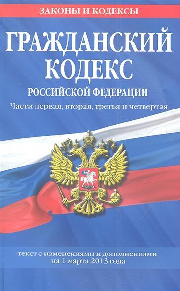 Гражданский кодекс Российской Федерации. Части первая, вторая, третья и четвертая. Текст с изменениями и дополнениями на 1 марта 2013 года