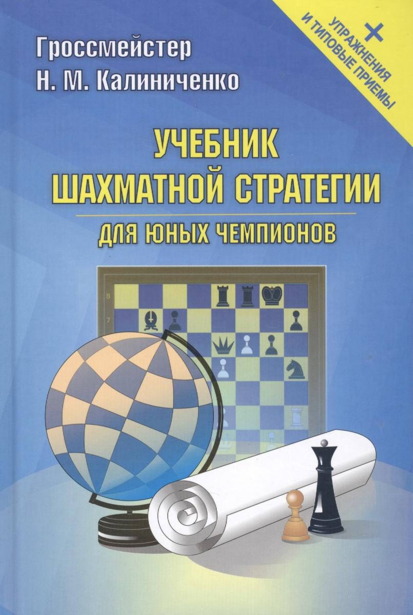 Калиниченко Н. Учебник шахматной стратегии для юных чемпионов + упражнения и типовые приемы н м калиниченко шахматы играйте и выигрывайте
