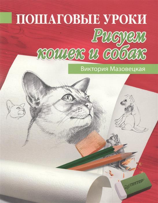 Мазовецкая В. Пошаговые уроки рисования. Рисуем кошек и собак