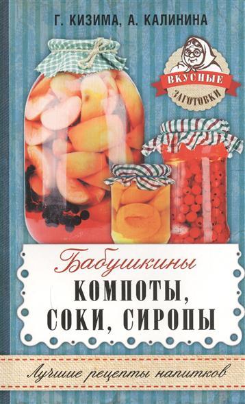 Кизима Г., Калинина А. Бабушкины компоты, соки, сиропы кизима г а соки компоты сиропы лучшие рецепты напитков из вашего урожая