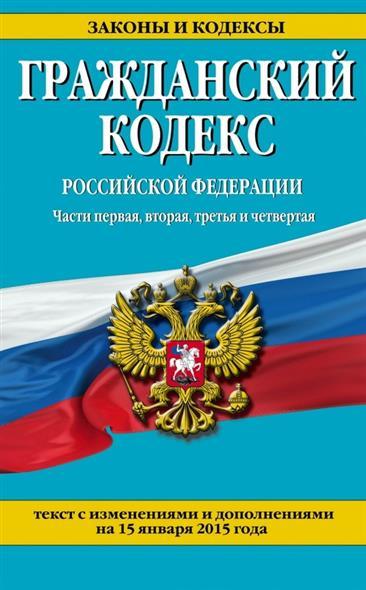Гражданский кодекс Российской Федерации. Части первая, вторая, третья и четвертая. Текст с изменениями и дополнениями на 15 января 2015 года