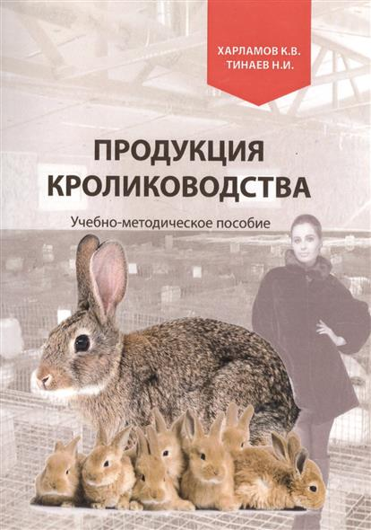 Харламов К., Тинаев Н. Продукция кролиководства. Учебно-методическое пособие