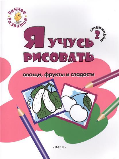Ступенька 2. Я учусь рисовать овощи, фрукты и сладости. Развивающее пособие для самых маленьких
