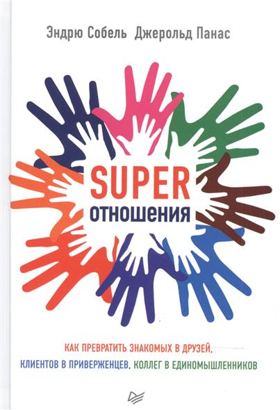Собель Э., Панас Дж. SUPER Отношения. Как превратить знакомых в друзей, клиентов в приверженцев, коллег в единомышленников