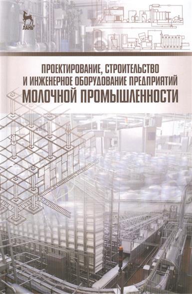 Проектирование, строительство и инженерное оборудование предприятий молочной промышленности: Учебное пособие