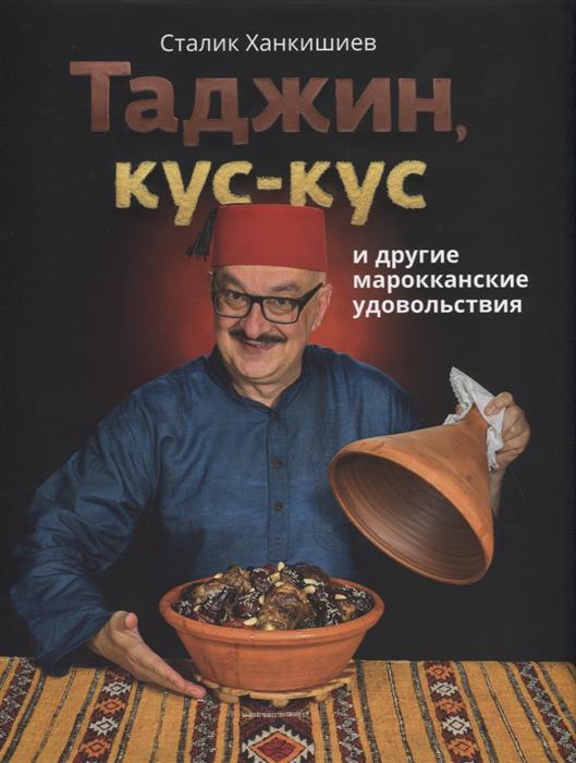 Ханкишиев С. Таджин, кус-кус и другие марокканские удовольствия ханкишиев с казан мангал и другие мужские удовольствия
