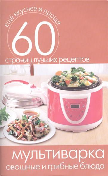 Мультиварка. Овощные и грибные блюда. 60 страниц лучших рецептов