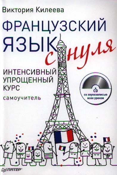 Килеева В. Французский язык с нуля. Интенсивный упрощенный курс. Самоучитель (+CD)