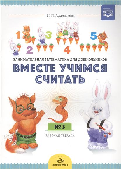 Афанасьева И. Вместе учимся считать. Рабочая тетрадь № 3.Занимательная математика для дошкольников