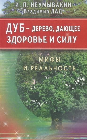 Неумывакин И., Лад В. Дуб - дерево, дающее здоровье и силу. Мифы и реальность ISBN: 9785423603144