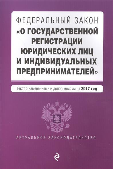 """Федеральный закон """"О государственной регистрации юридических лиц и индивидуальных предпринимателей"""". Текст с изменениями и дополнениями на 2017 год"""
