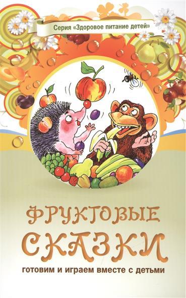 Фруктовые сказки. Сказки о целебных и полезных свойсвах фруктов с рецептами здорового и вкусного питания и творческими заданиями для детей и взрослых (0+)