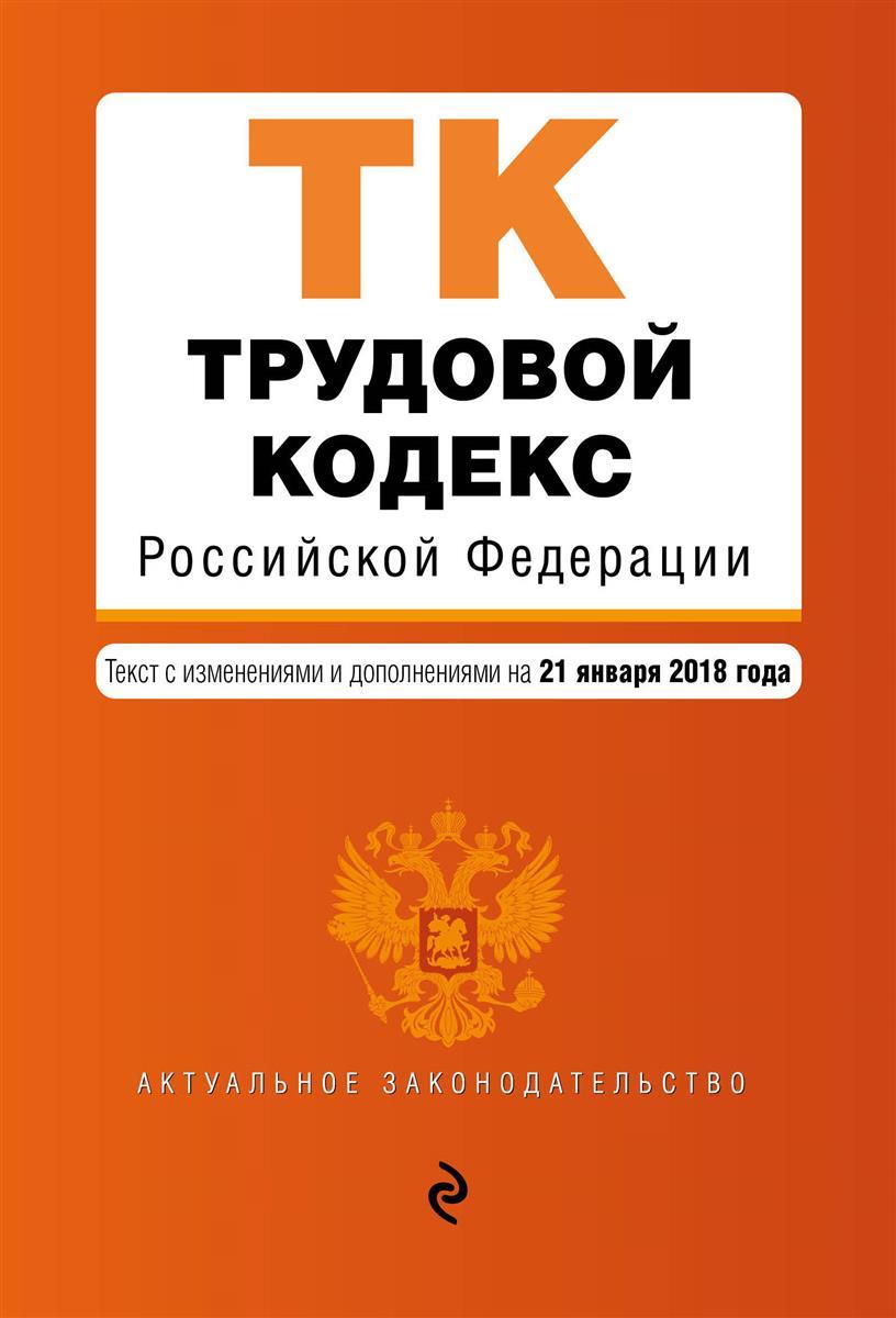 Трудовой кодекс Российской Федерации. Текст с изменениями и дополненияим на 21 января 2018 года