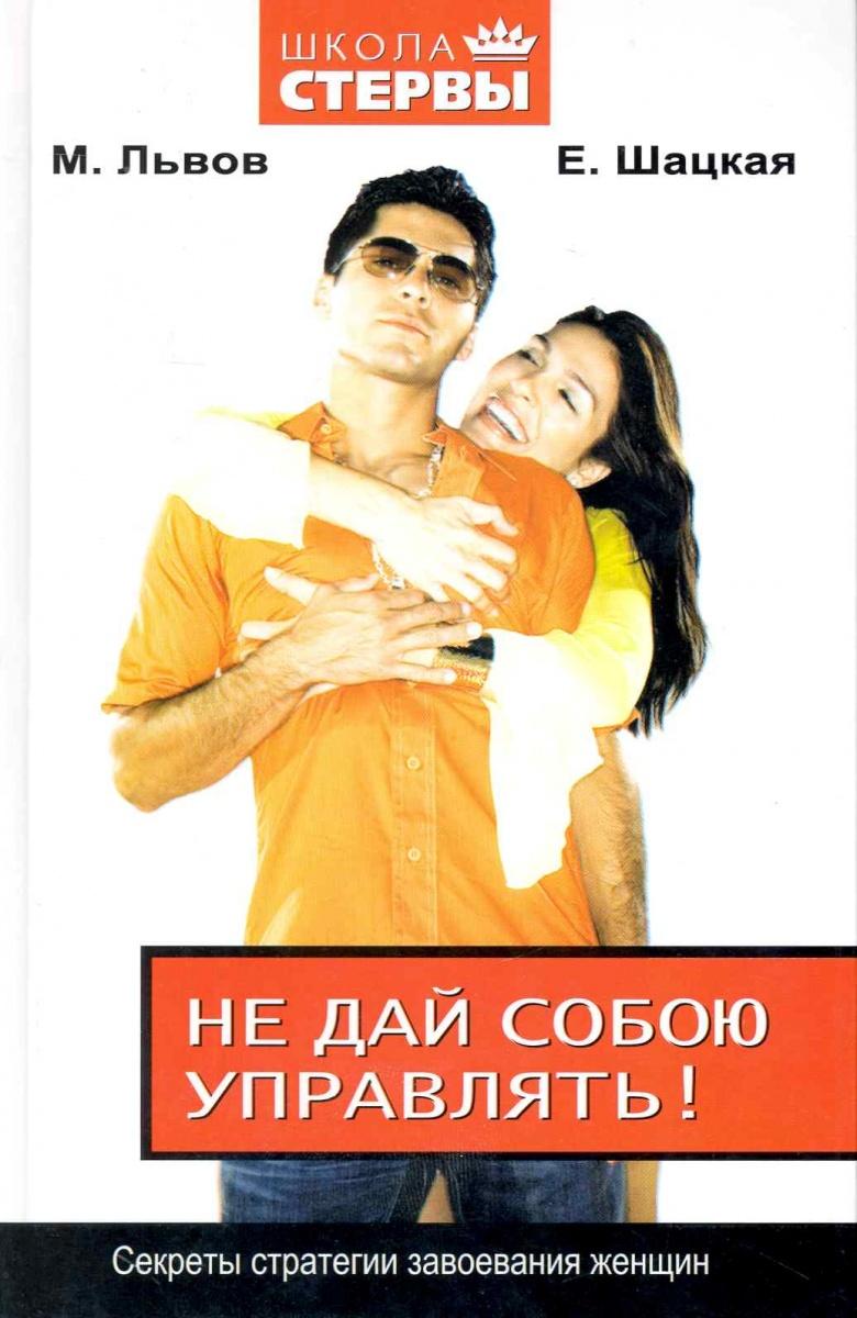 Львов М., Шацкая Е. Не дай собою управлять Секреты стратегии завоевания женщин ISBN: 9785170618446 эксмо секреты женщин ренессанса