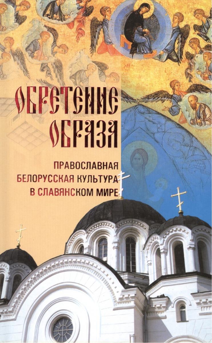 Грозов В. Обретение Образа: православная белорусская культура в славянском мире