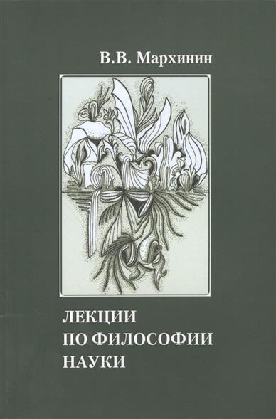Мархинин В. Лекции по философии науки. Учебное пособие