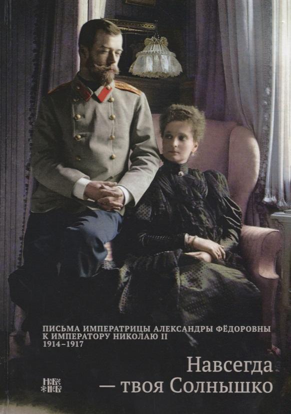 Навсегда - твоя Солнышко. Письма Императрицы Александры Федоровны к императору Николаю II (1914-1917)
