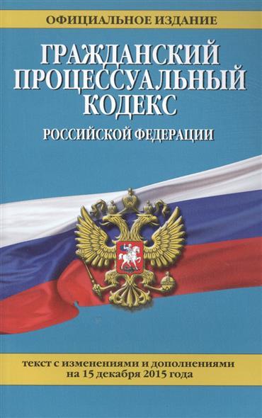 Гражданский процессуальный кодекс Российской Федерации. 15 декабря 2015